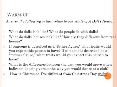W ARM - UP Answer the following ?s that relate to our study of A Doll's House: 1. What do dolls look like? What do people do with dolls? 2. What do dolls'