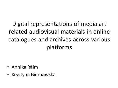 Digital representations of media art related audiovisual materials in online catalogues and archives across various platforms Annika Räim Krystyna Biernawska.