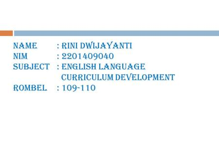 Name: Rini Dwijayanti NIM : 2201409040 Subject: English Language Curriculum Development Rombel: 109-110.