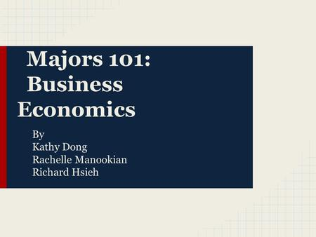 Majors 101: Business Economics By Kathy Dong Rachelle Manookian Richard Hsieh.