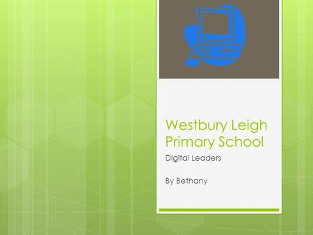Westbury Leigh Primary School Digital Leaders By Bethany.