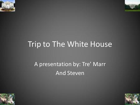 Trip to The White House A presentation by: Tre' Marr And Steven.