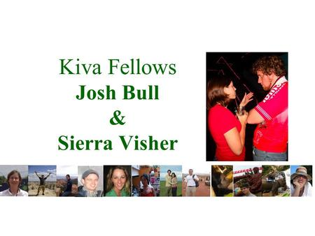 Kiva Fellows Josh Bull & Sierra Visher. Kiva Vision, Mission and Values Vision Everyone connected. Everyone empowered. Mission Kiva's mission is to connect.