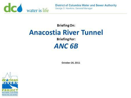 District of Columbia Water and Sewer Authority George S. Hawkins, General Manager Briefing On: Anacostia River Tunnel Briefing For: ANC 6B October 26,