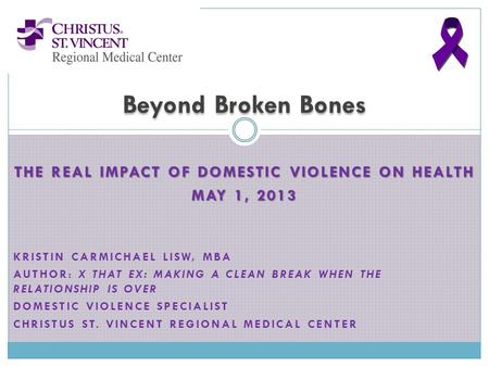 THE REAL IMPACT OF DOMESTIC VIOLENCE ON HEALTH MAY 1, 2013 KRISTIN CARMICHAEL LISW, MBA AUTHOR: X THAT EX: MAKING A CLEAN BREAK WHEN THE RELATIONSHIP IS.