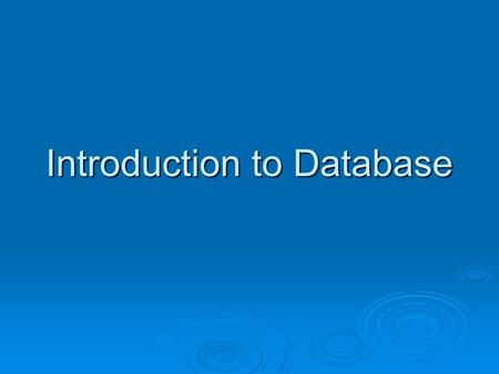 Introduction to Database How to Organize Information?  What are the different structures we use to organize information?  What are the organizing principles?