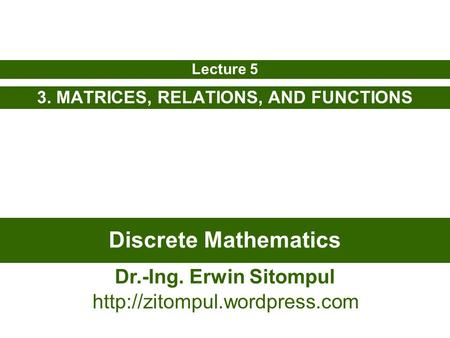 Discrete Mathematics 3. MATRICES, RELATIONS, AND FUNCTIONS Lecture 5 Dr.-Ing. Erwin Sitompul