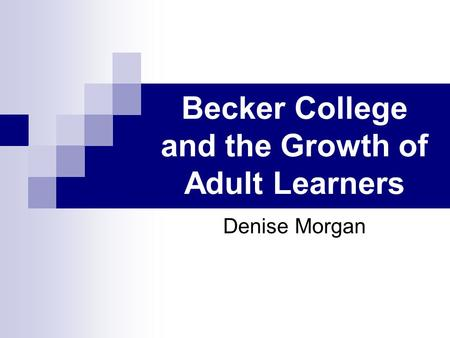 Becker College and the Growth of Adult Learners Denise Morgan.
