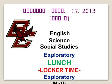 Tuesday Sept. 17, 2013 [ Day F ] English Science Social Studies Exploratory LUNCH -LOCKER TIME- Exploratory Math.
