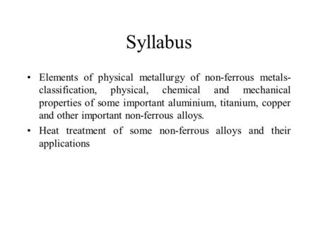 Syllabus Elements of physical metallurgy of non-ferrous metals-classification, physical, chemical and mechanical properties of some important aluminium,