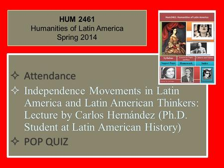HUM 2461 Humanities of Latin America Spring 2014  Attendance  Independence Movements in Latin America and Latin American Thinkers: Lecture by Carlos.