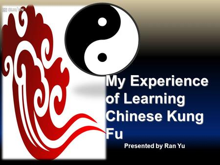 Presented by Ran Yu My Experience of Learning Chinese Kung Fu.