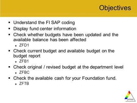 Objectives  Understand the FI SAP coding  Display fund center information  Check whether budgets have been updated and the available balance has been.