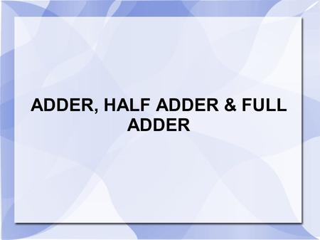 ADDER, HALF ADDER & FULL ADDER. Binary Addition 00 11 + 0 +1 01 1 10 Sum Carry Sum.