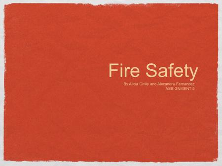 Fire Safety By Alicia Civile and Alexandra Fernandez ASSIGNMENT 5.