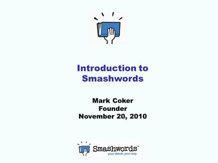 Introduction to Smashwords Mark Coker Founder November 20, 2010.