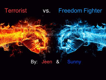 Terrorist vs. Freedom Fighter By: Jeen & Sunny. What Is TERRORIST? Opinions Sunny: Trouble makers who mention that they are fighting for their justice.