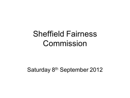 Sheffield Fairness Commission Saturday 8 th September 2012.