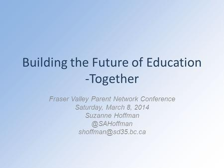 Building the Future of Education -Together Fraser Valley Parent Network Conference Saturday, March 8, 2014 Suzanne