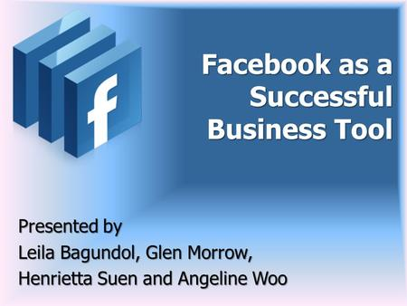 Facebook as a Successful Business Tool Presented by Leila Bagundol, Glen Morrow, Henrietta Suen and Angeline Woo.
