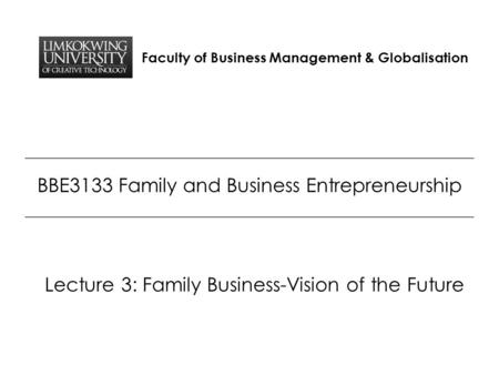 Faculty of Business Management & Globalisation BBE3133 Family and Business Entrepreneurship Lecture 3: Family Business-Vision of the Future.