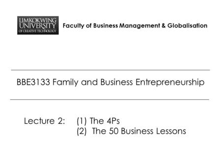 Faculty of Business Management & Globalisation BBE3133 Family and Business Entrepreneurship Lecture 2: (1) The 4Ps (2) The 50 Business Lessons.