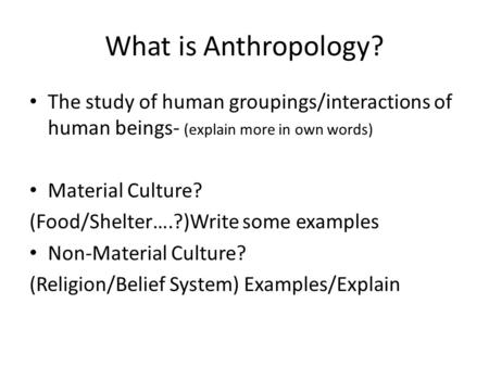 What is Anthropology? The study of human groupings/interactions of human beings- (explain more in own words) Material Culture? (Food/Shelter….?)Write some.