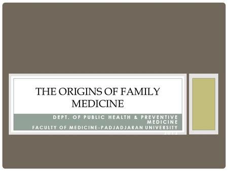 DEPT. OF PUBLIC HEALTH & PREVENTIVE MEDICINE FACULTY OF MEDICINE-PADJADJARAN UNIVERSITY 2013 THE ORIGINS OF FAMILY MEDICINE.