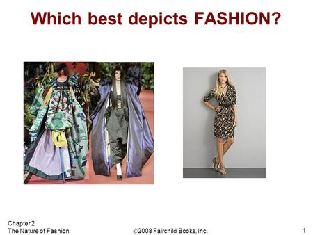  2008 Fairchild Books, Inc. Chapter 2 The Nature of Fashion 1 Which best depicts FASHION?