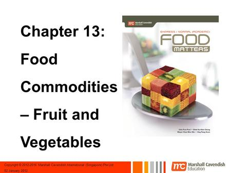 Copyright © 2012-2016 Marshall Cavendish International (Singapore) Pte Ltd 02 January 2012. Chapter 13: Food Commodities – Fruit and Vegetables.