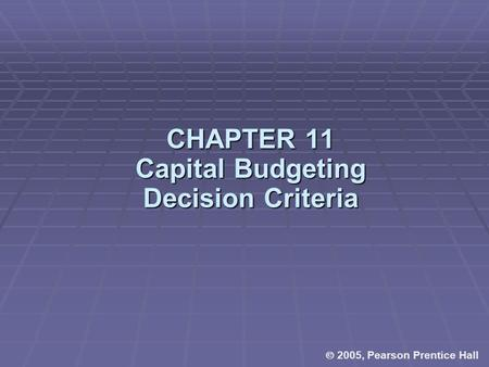  2005, Pearson Prentice Hall CHAPTER 11 Capital Budgeting Decision Criteria.