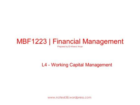 MBF1223 | Financial Management Prepared by Dr Khairul Anuar L4 - Working Capital Management www.notes638.wordpress.com.