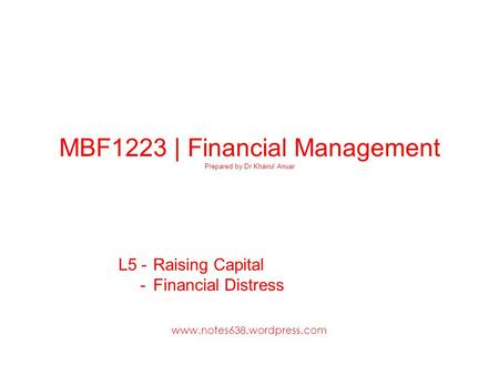 MBF1223 | Financial Management Prepared by Dr Khairul Anuar L5 - Raising Capital - Financial Distress www.notes638.wordpress.com.