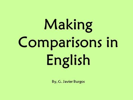 Making Comparisons in English By, G. Javier Burgos.