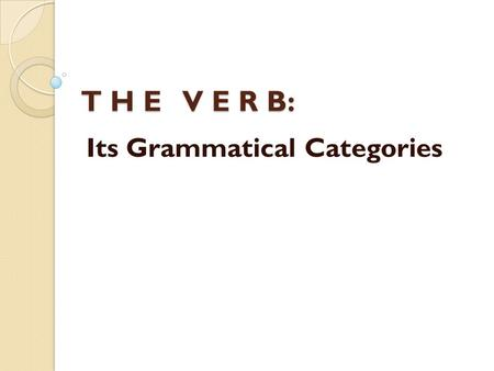 T H E V E R B: Its Grammatical Categories. P E R S O N AND N U M B E R The categories of person and number must be considered in close connection with.
