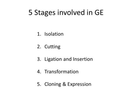 5 Stages involved in GE 1.Isolation 2.Cutting 3.Ligation and Insertion 4.Transformation 5.Cloning & Expression.