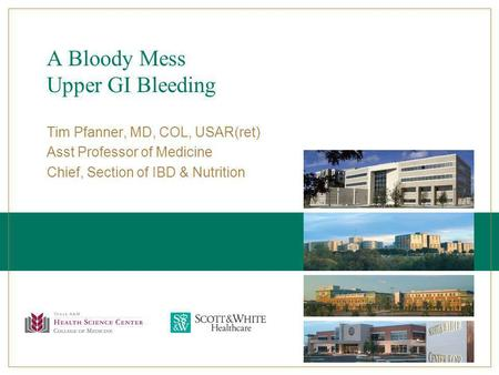 A Bloody Mess Upper GI Bleeding Tim Pfanner, MD, COL, USAR(ret) Asst Professor of Medicine Chief, Section of IBD & Nutrition.