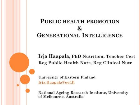 P UBLIC HEALTH PROMOTION & G ENERATIONAL I NTELLIGENCE University of Eastern Finland National Ageing Research Institute, University.