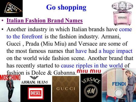 Go shopping Italian Fashion Brand Names Another industry in which Italian brands have come to the forefront is the fashion industry. Armani, Gucci, Prada.