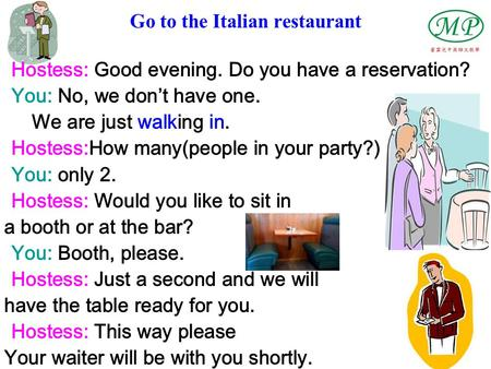 Go to the Italian restaurant Hostess: Good evening. Do you have a reservation? You: No, we don't have one. We are just walking in. Hostess:How many(people.