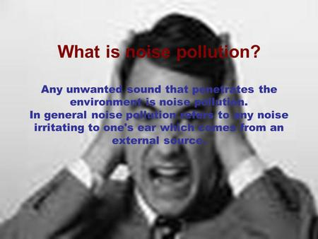 What is noise pollution? Any unwanted sound that penetrates the environment is noise pollution. In general noise pollution refers to any noise irritating.