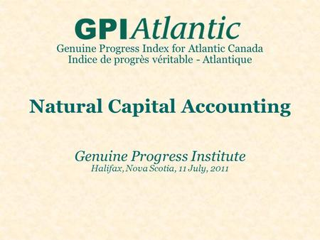 Genuine Progress Index for Atlantic Canada Indice de progrès véritable - Atlantique Natural Capital Accounting Genuine Progress Institute Halifax, Nova.