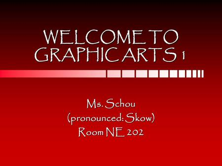 WELCOME TO GRAPHIC ARTS 1 Ms. Schou (pronounced: Skow) Room NE 202.