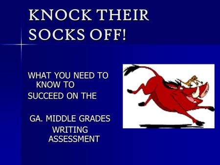 KNOCK THEIR SOCKS OFF! WHAT YOU NEED TO KNOW TO SUCCEED ON THE GA. MIDDLE GRADES WRITING ASSESSMENT.