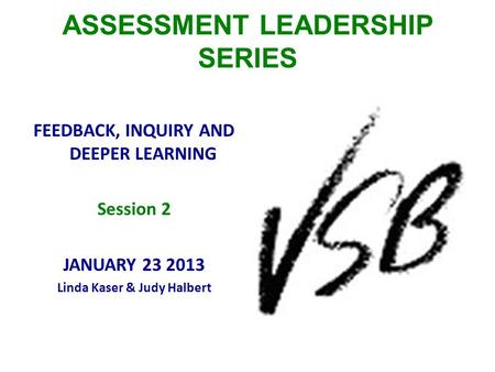 ASSESSMENT LEADERSHIP SERIES FEEDBACK, INQUIRY AND DEEPER LEARNING Session 2 JANUARY 23 2013 Linda Kaser & Judy Halbert.