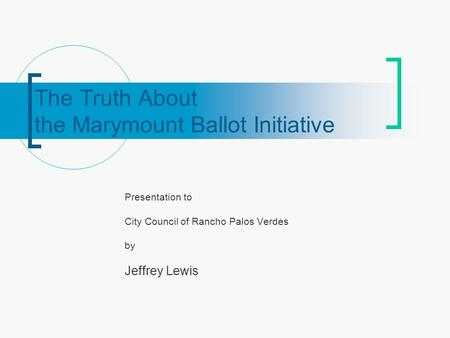 The Truth About the Marymount Ballot Initiative Presentation to City Council of Rancho Palos Verdes by Jeffrey Lewis.