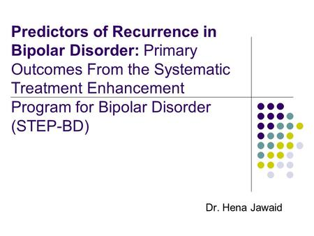 Predictors of Recurrence in Bipolar Disorder: Primary Outcomes From the Systematic Treatment Enhancement Program for Bipolar Disorder (STEP-BD) Dr. Hena.