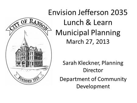 Envision Jefferson 2035 Lunch & Learn Municipal Planning March 27, 2013 Sarah Kleckner, Planning Director Department of Community Development.
