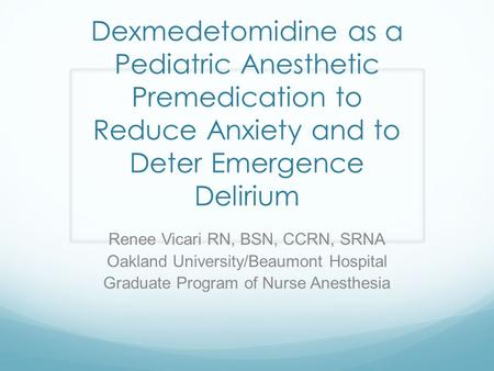 Dexmedetomidine as a Pediatric Anesthetic Premedication to Reduce Anxiety and to Deter Emergence Delirium Renee Vicari RN, BSN, CCRN, SRNA Oakland University/Beaumont.