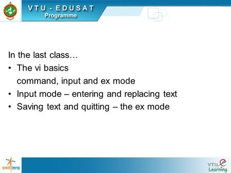 In the last class… The vi basics command, input and ex mode Input mode – entering and replacing text Saving text and quitting – the ex mode.